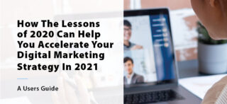 How The Lessons of 2020 Can Help You Accelerate Your Digital Marketing Strategy In 2021